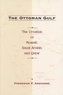 The Ottoman Gulf The Creation of Kuwait, Saudi Arabia, And Qatar